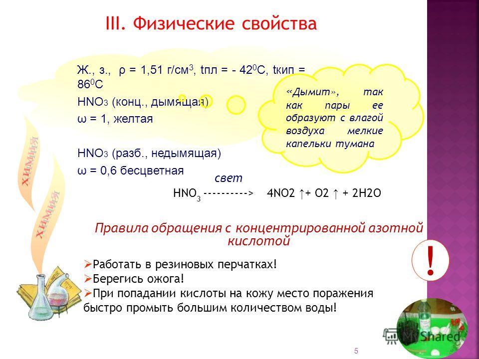 Ж., з., ρ = 1,51 г/см 3, tпл = - 42 0 С, tкип = 86 0 С НNO 3 (конц., дымящая) ω = 1, желтая НNO 3 (разб., недымящая) ω = 0,6 бесцветная III. Физические свойства Правила обращения с концентрированной азотной кислотой « Дымит», так как пары ее образуют