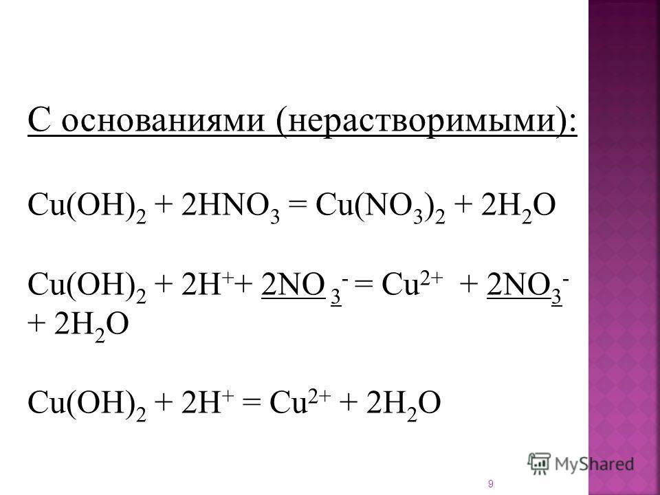 9 С основаниями (нерастворимыми): Cu(OH) 2 + 2HNO 3 = Cu(NO 3 ) 2 + 2H 2 O Cu(OH) 2 + 2H + + 2NO 3 - = Cu 2+ + 2NO 3 - + 2H 2 O Cu(OH) 2 + 2H + = Cu 2+ + 2H 2 O