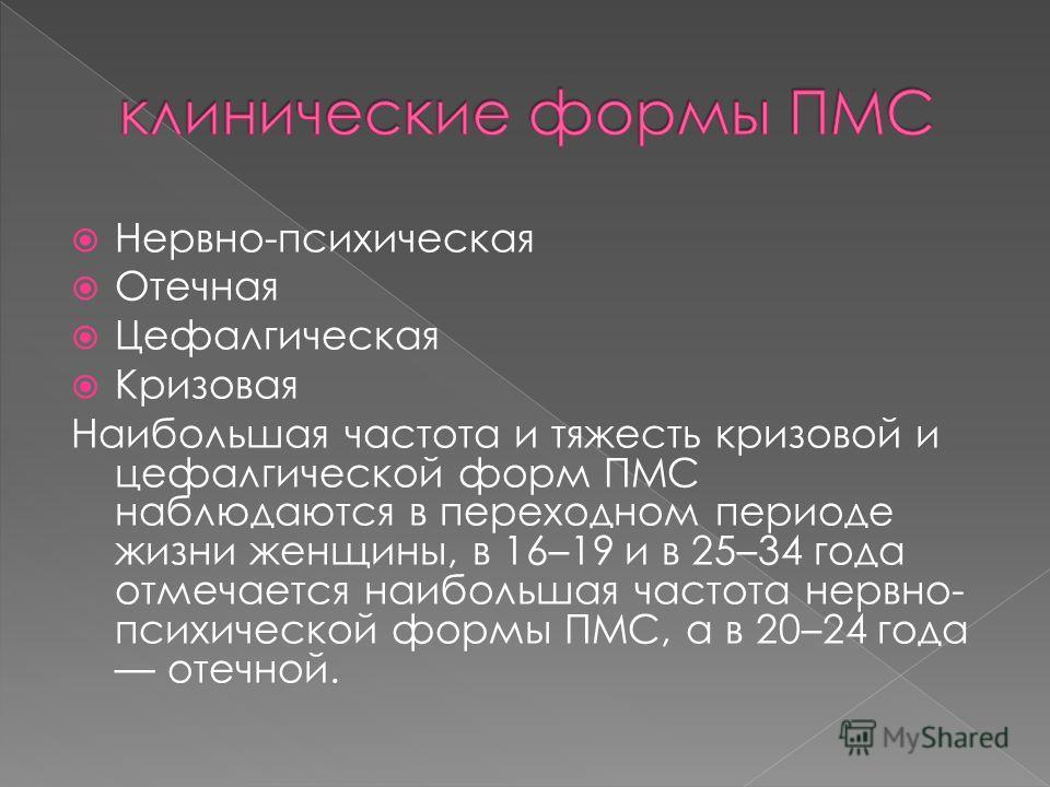 Нервно-психическая Отечная Цефалгическая Кризовая Наибольшая частота и тяжесть кризовой и цефалгической форм ПМС наблюдаются в переходном периоде жизни женщины, в 16–19 и в 25–34 года отмечается наибольшая частота нервно- психической формы ПМС, а в 2