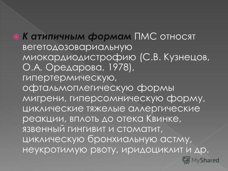 К атипичным формам ПМС относят вегетодозовариальную миокардиодистрофию (С.В. Кузнецов, О.А. Оредарова, 1978), гипертермическую, офтальмоплегическую формы мигрени, гиперсомническую форму, циклические тяжелые аллергические реакции, вплоть до отека Квин