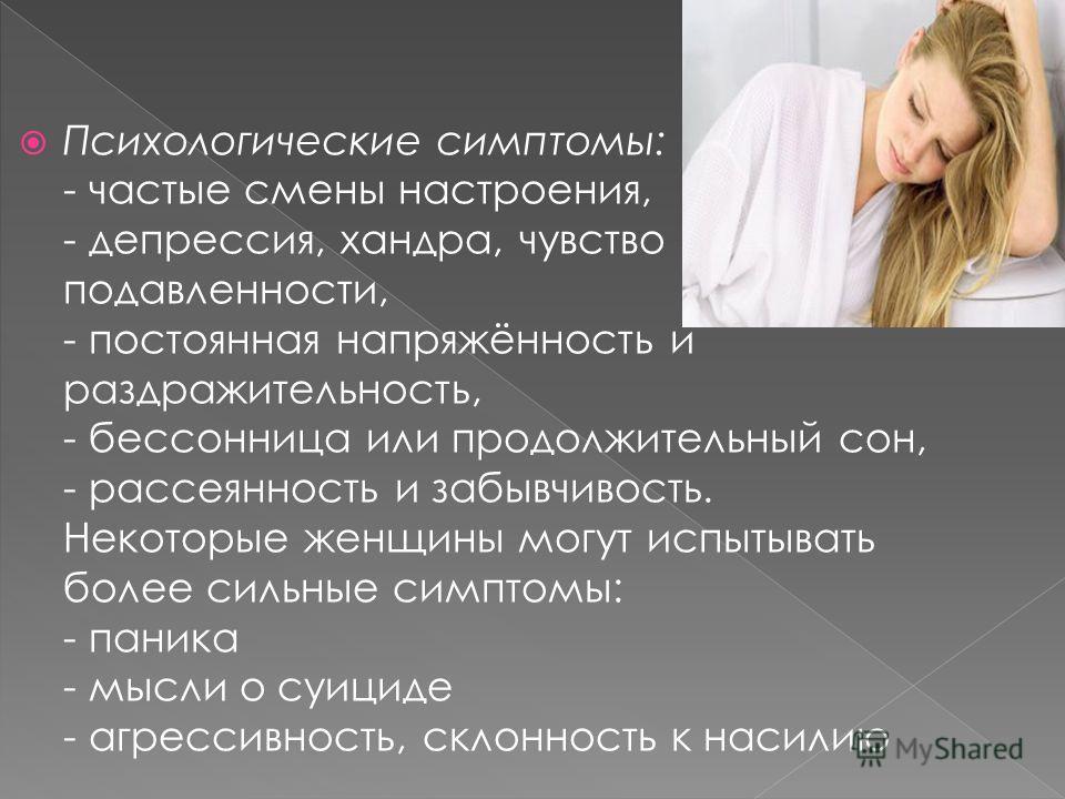 Психологические симптомы: - частые смены настроения, - депрессия, хандра, чувство подавленности, - постоянная напряжённость и раздражительность, - бессонница или продолжительный сон, - рассеянность и забывчивость. Некоторые женщины могут испытывать б