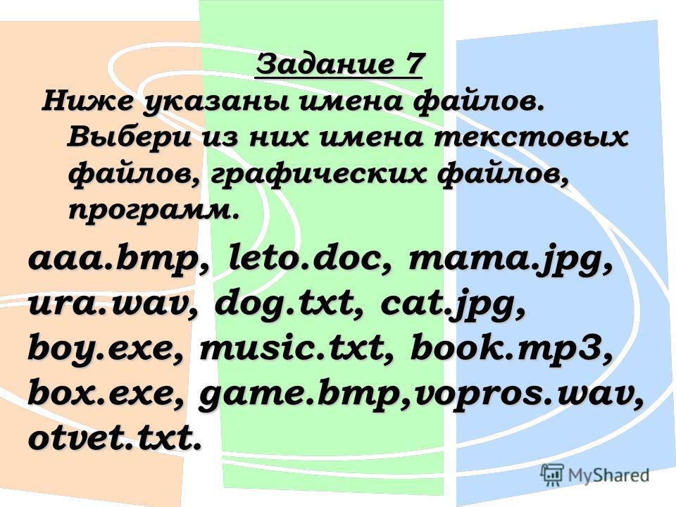 Задание 7 Ниже указаны имена файлов. Выбери из них имена текстовых файлов, графических файлов, программ. aaa.bmp, leto.doc, mama.jpg, ura.wav, dog.txt, cat.jpg, boy.exe, music.txt, book.mp3, box.exe, game.bmp,vopros.wav, otvet.txt.
