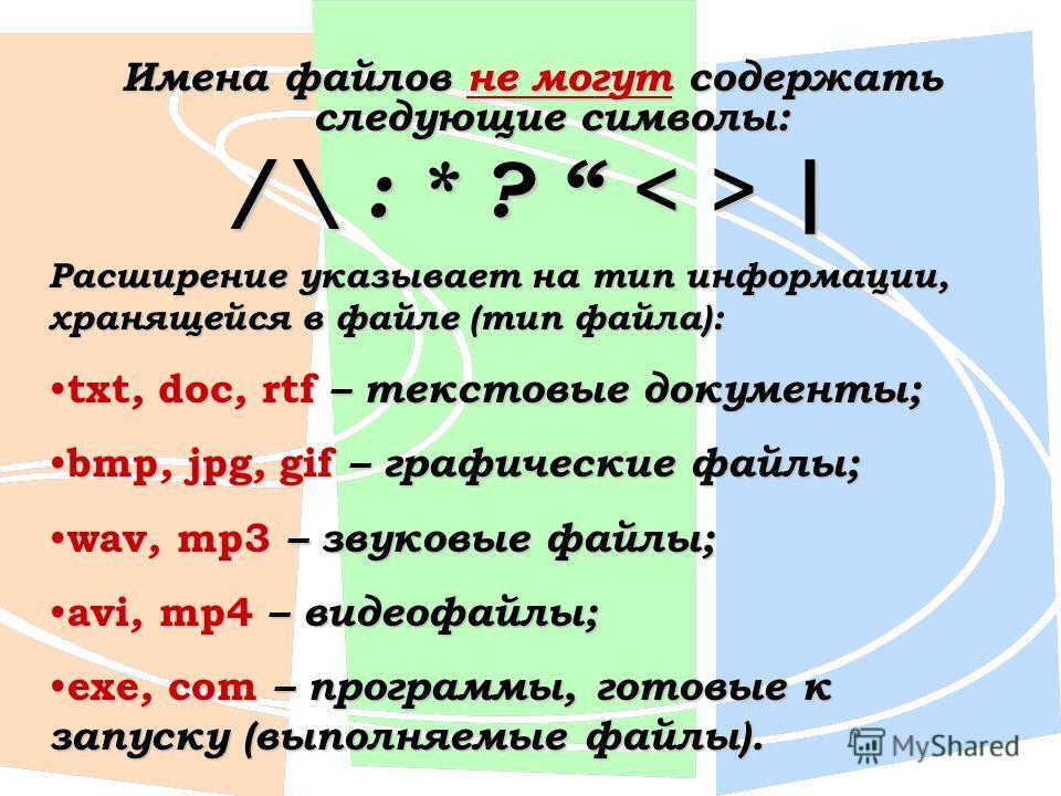 Имена файлов не могут содержать следующие символы: / \ : * ? | Расширение указывает на тип информации, хранящейся в файле (тип файла): txt, doc, rtf – текстовые документы; txt, doc, rtf – текстовые документы; bmp, jpg, gif – графические файлы; bmp, j