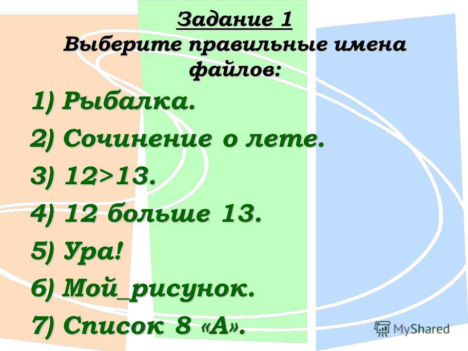 Задание 1 Выберите правильные имена файлов: 1) Рыбалка. 2) Сочинение о лете. 3) 12>13. 4) 12 больше 13. 5) Ура! 6) Мой_рисунок. 7) Список 8 «А».