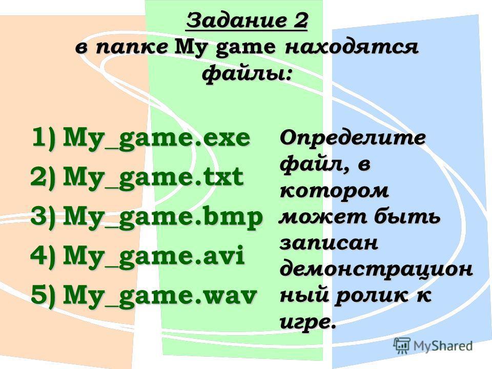 Задание 2 в папке My game находятся файлы: 1)My_game.exe 2)My_game.txt 3)My_game.bmp 4)My_game.avi 5)My_game.wav Определите файл, в котором может быть записан демонстрацион ный ролик к игре.