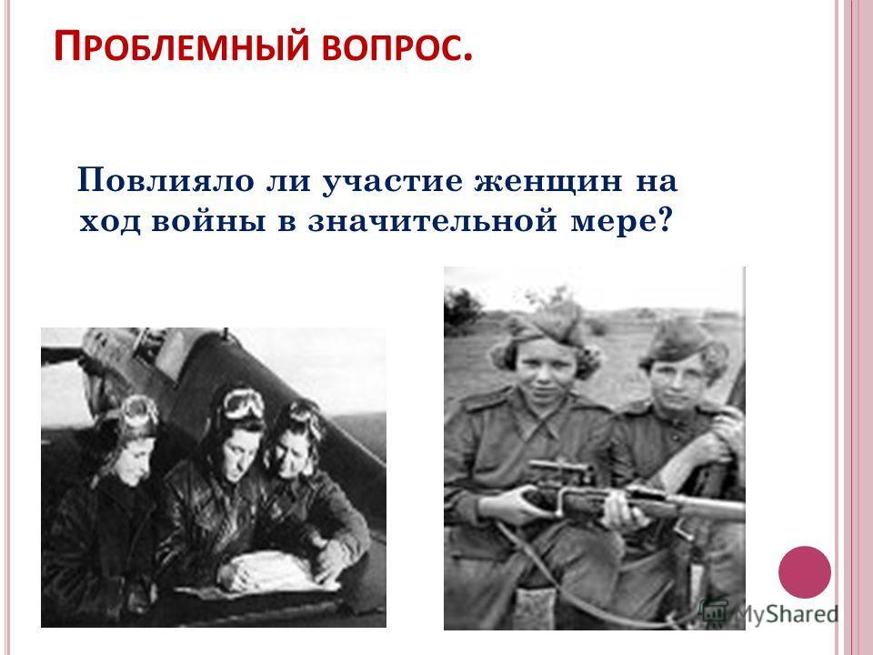П РОБЛЕМНЫЙ ВОПРОС. Повлияло ли участие женщин на ход войны в значительной мере?