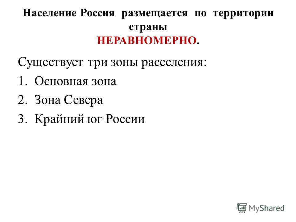 Население Россия размещается по территории страны НЕРАВНОМЕРНО. Существует три зоны расселения: 1.Основная зона 2.Зона Севера 3.Крайний юг России