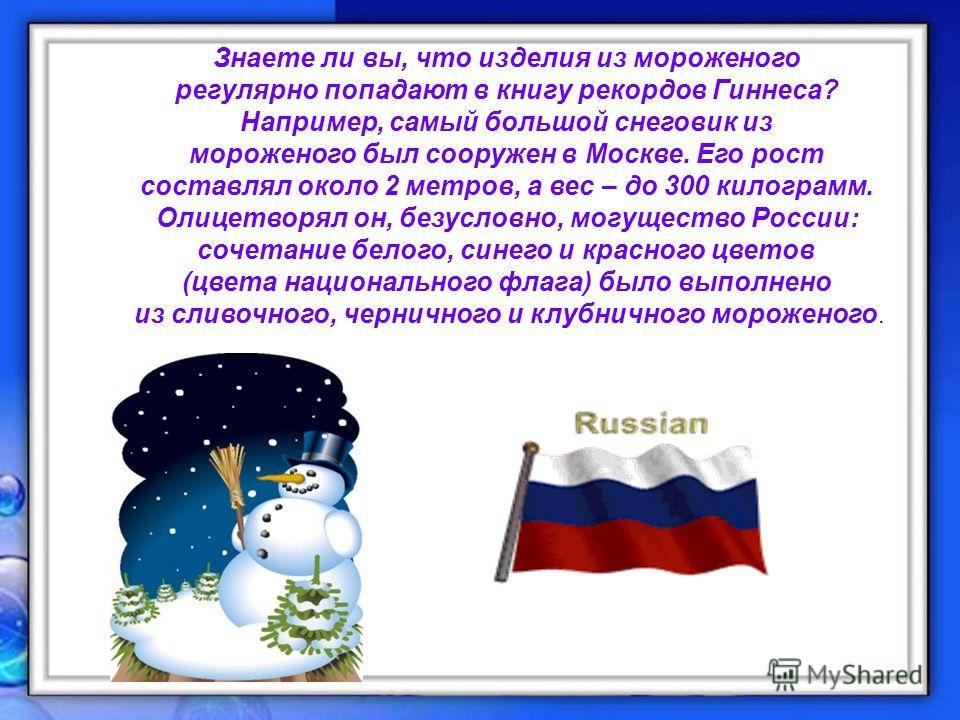 Знаете ли вы, что изделия из мороженого регулярно попадают в книгу рекордов Гиннеса? Например, самый большой снеговик из мороженого был сооружен в Москве. Его рост составлял около 2 метров, а вес – до 300 килограмм. Олицетворял он, безусловно, могуще