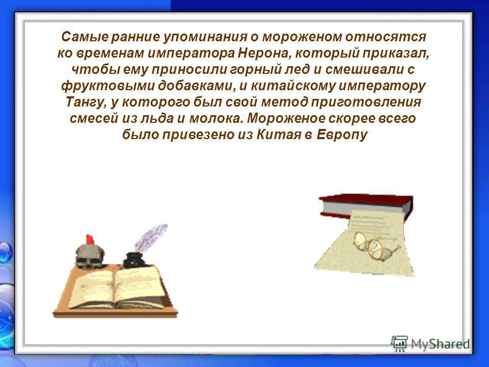 Самые ранние упоминания о мороженом относятся ко временам императора Нерона, который приказал, чтобы ему приносили горный лед и смешивали с фруктовыми добавками, и китайскому императору Тангу, у которого был свой метод приготовления смесей из льда и