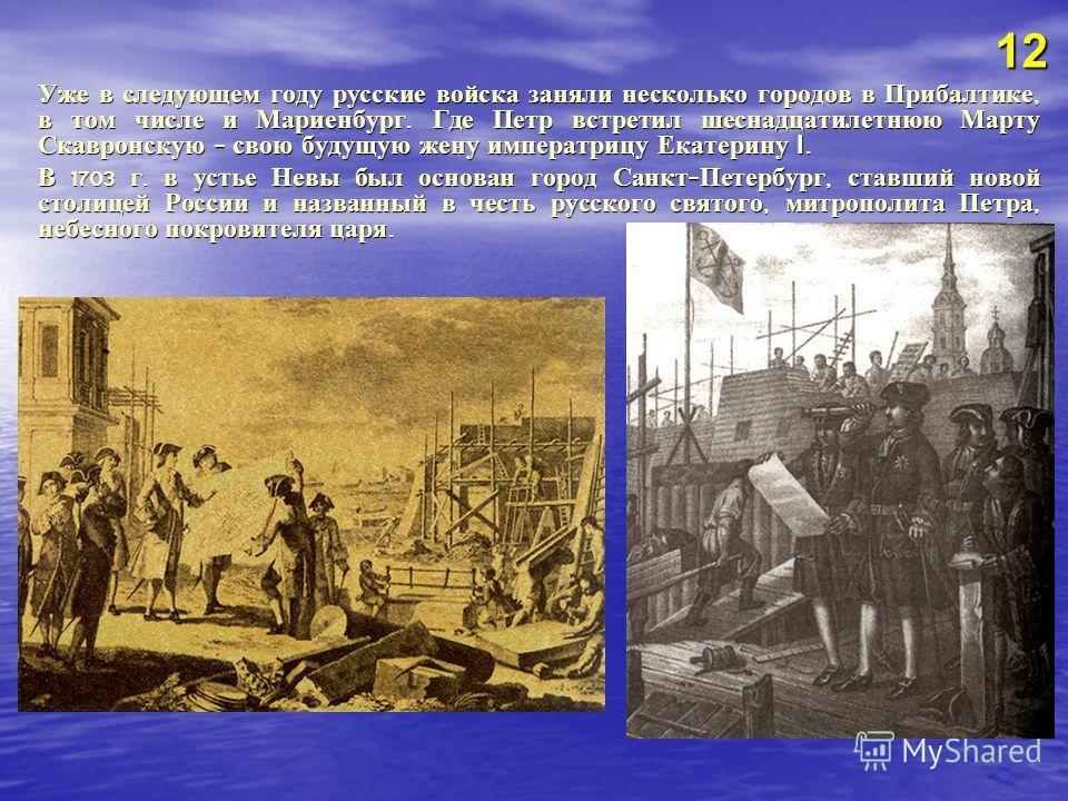 Уже в следующем году русские войска заняли несколько городов в Прибалтике, в том числе и Мариенбург. Где Петр встретил шеснадцатилетнюю Марту Скавронскую - свою будущую жену императрицу Екатерину I. В 1703 г. в устье Невы был основан город Санкт - Пе