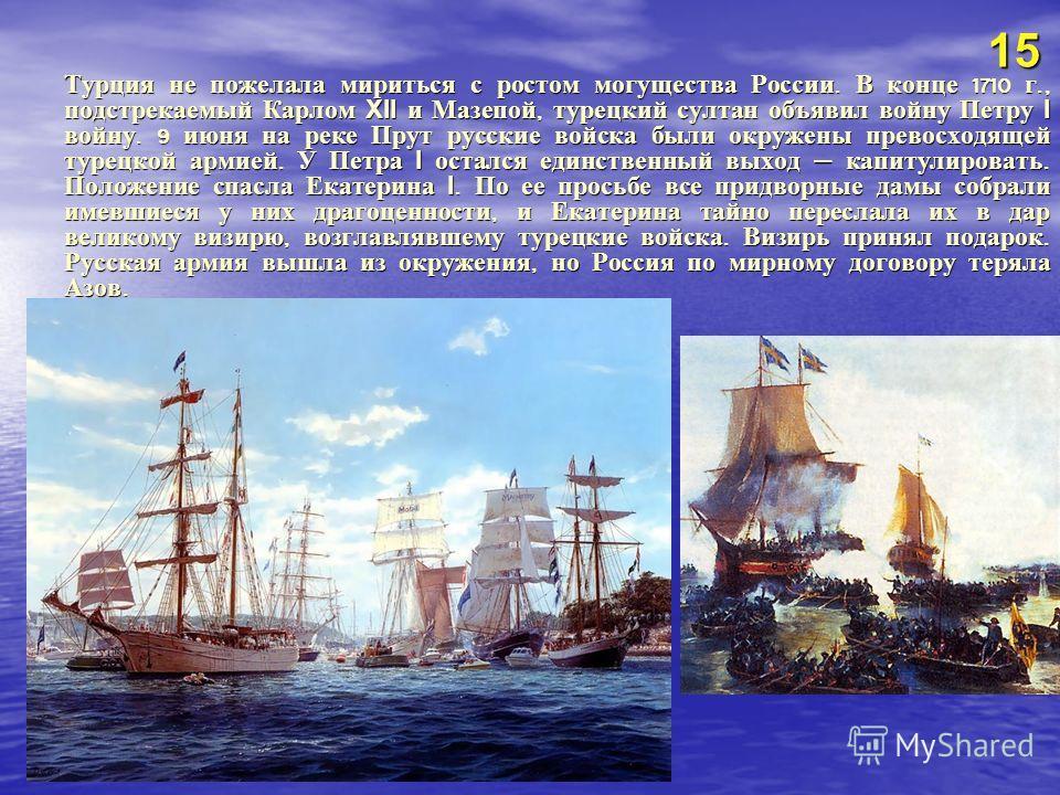 Турция не пожелала мириться с ростом могущества России. В конце 1710 г., подстрекаемый Карлом XII и Мазепой, турецкий султан объявил войну Петру I войну. 9 июня на реке Прут русские войска были окружены превосходящей турецкой армией. У Петра I осталс