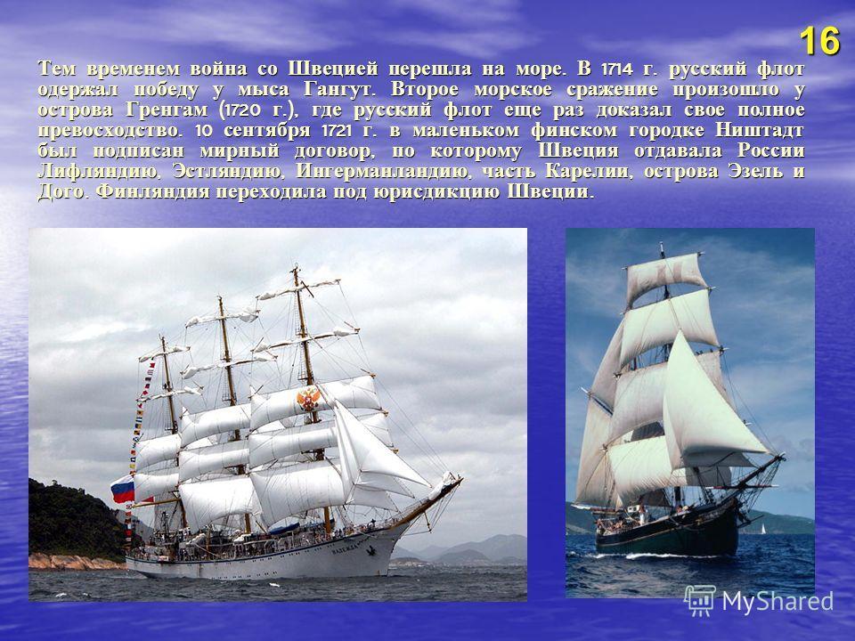 Тем временем война со Швецией перешла на море. В 1714 г. русский флот одержал победу у мыса Гангут. Второе морское сражение произошло у острова Гренгам (1720 г.), где русский флот еще раз доказал свое полное превосходство. 10 сентября 1721 г. в мален