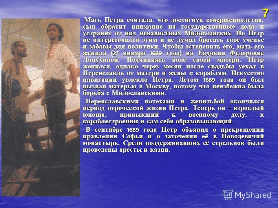Мать Петра считала, что достигнув совершеннолетия, сын обратит внимание на государственные дела и устранит от них ненавистных Милославских. Но Петр не интересовался этим и не думал бросать свое ученье и забавы для политики. Чтобы остепенить его, мать