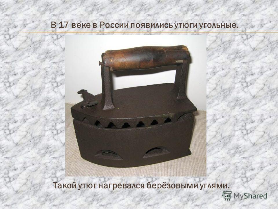 В 17 веке в России появились утюги угольные. Такой утюг нагревался берёзовыми углями.