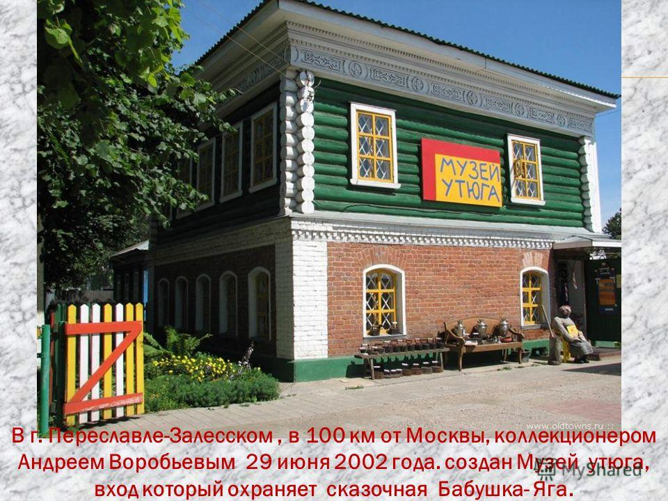 В г. Переславле-Залесском, в 100 км от Москвы, коллекционером Андреем Воробьевым 29 июня 2002 года. создан Музей утюга, вход который охраняет сказочная Бабушка- Яга.