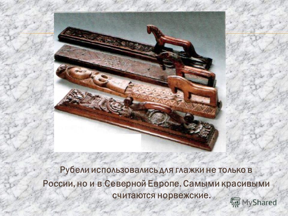 Рубели использовались для глажки не только в России, но и в Северной Европе. Самыми красивыми считаются норвежские.