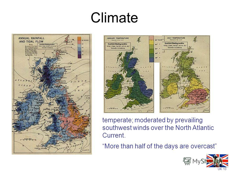 UK 13 Climate temperate; moderated by prevailing southwest winds over the North Atlantic Current. More than half of the days are overcast