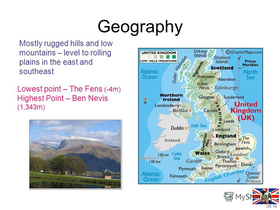 UK 14 Geography Mostly rugged hills and low mountains – level to rolling plains in the east and southeast Lowest point – The Fens (-4m) Highest Point – Ben Nevis (1,343m)