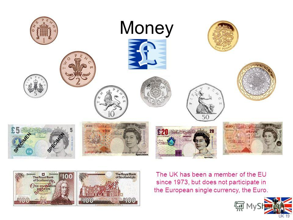 UK 19 Money The UK has been a member of the EU since 1973, but does not participate in the European single currency, the Euro.