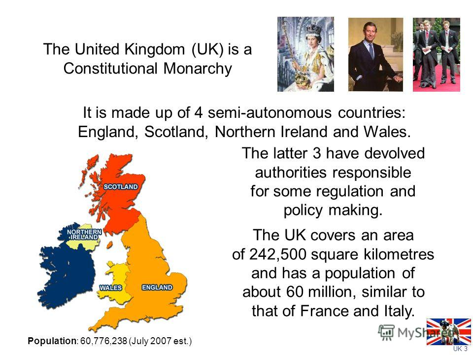 UK 3 The United Kingdom (UK) is a Constitutional Monarchy The latter 3 have devolved authorities responsible for some regulation and policy making. The UK covers an area of 242,500 square kilometres and has a population of about 60 million, similar t