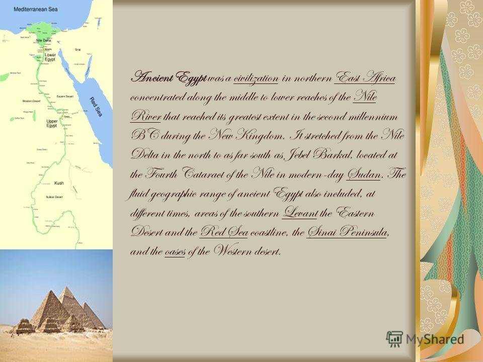 Ancient Egypt was a civilization in northern East Africa concentrated along the middle to lower reaches of the Nile River that reached its greatest extent in the second millennium BC during the New Kingdom. It stretched from the Nile Delta in the nor
