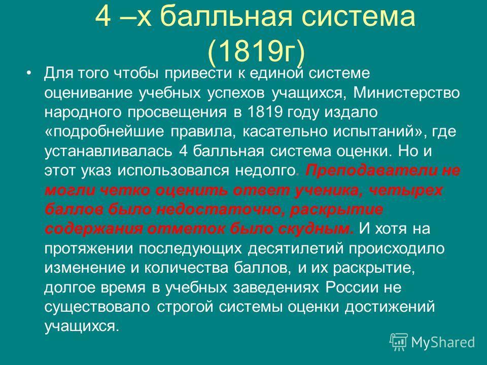 4 –х балльная система (1819г) Для того чтобы привести к единой системе оценивание учебных успехов учащихся, Министерство народного просвещения в 1819 году издало «подробнейшие правила, касательно испытаний», где устанавливалась 4 балльная система оце