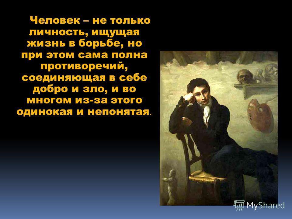 Человек – не только личность, ищущая жизнь в борьбе, но при этом сама полна противоречий, соединяющая в себе добро и зло, и во многом из-за этого одинокая и непонятая.