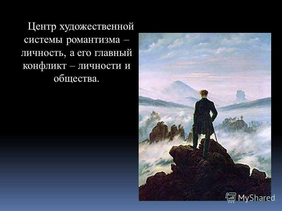 Центр художественной системы романтизма – личность, а его главный конфликт – личности и общества.