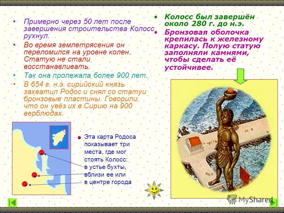 Колосс был завершён около 280 г. до н.э. Бронзовая оболочка крепилась к железному каркасу. Полую статую заполняли камнями, чтобы сделать её устойчивее. Примерно через 50 лет после завершения строительства Колосс рухнул. Во время землетрясения он пере