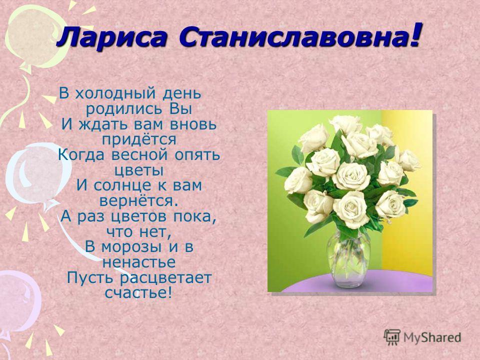 Лариса Станиславовна! В холодный день родились Вы И ждать вам вновь придётся Когда весной опять цветы И солнце к вам вернётся. А раз цветов пока, что нет, В морозы и в ненастье Пусть расцветает счастье!