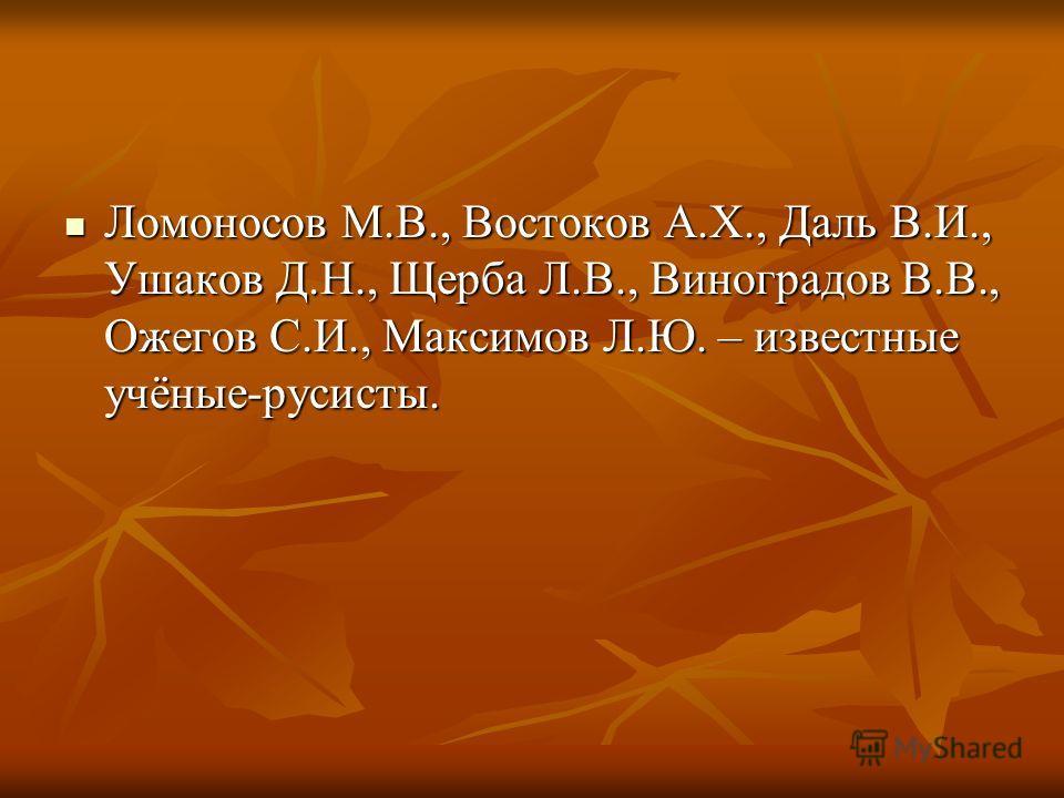 Ломоносов М.В., Востоков А.Х., Даль В.И., Ушаков Д.Н., Щерба Л.В., Виноградов В.В., Ожегов С.И., Максимов Л.Ю. – известные учёные-русисты.