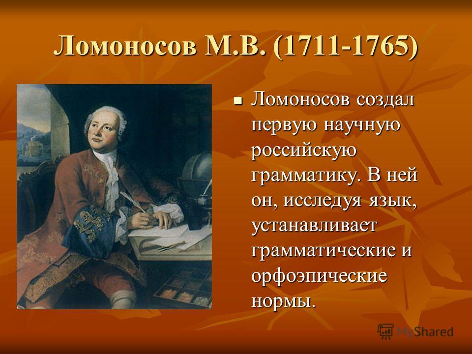 Ломоносов М.В. (1711-1765) Ломоносов создал первую научную российскую грамматику. В ней он, исследуя язык, устанавливает грамматические и орфоэпические нормы.