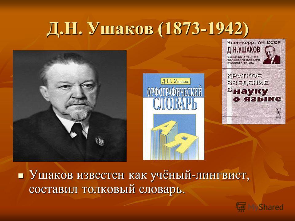 Д.Н. Ушаков (1873-1942) Ушаков известен как учёный-лингвист, составил толковый словарь.