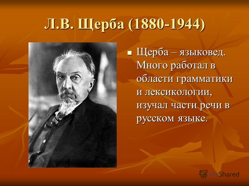 Л.В. Щерба (1880-1944) Щерба – языковед. Много работал в области грамматики и лексикологии, изучал части речи в русском языке.