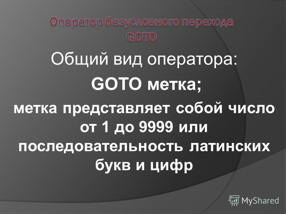 Общий вид оператора: GOTO метка; метка представляет собой число от 1 до 9999 или последовательность латинских букв и цифр