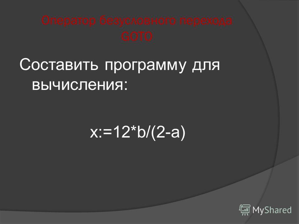 Составить программу для вычисления: x:=12*b/(2-a)