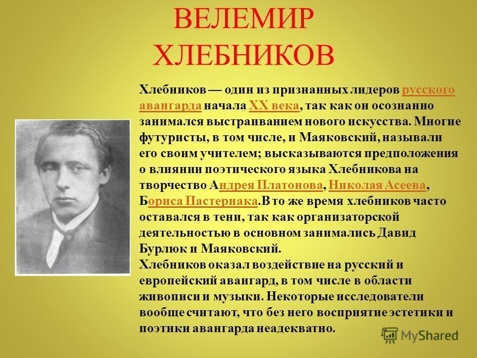 Хлебников один из признанных лидеров русского авангарда начала XX века, так как он осознанно занимался выстраиванием нового искусства. Многие футуристы, в том числе, и Маяковский, называли его своим учителем; высказываются предположения о влиянии поэ