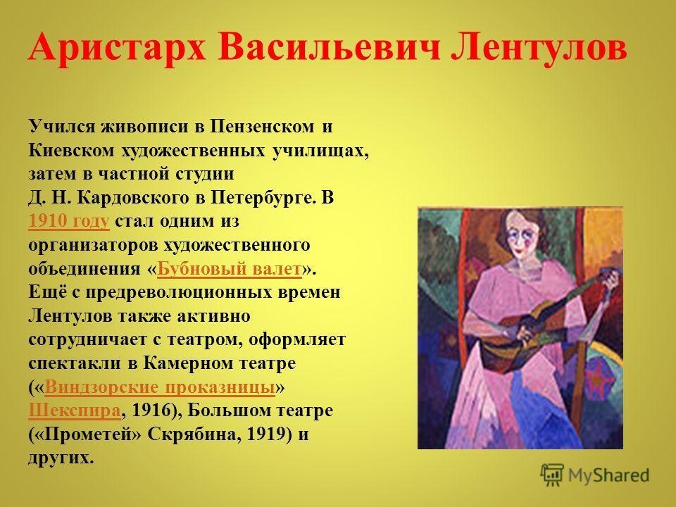 Учился живописи в Пензенском и Киевском художественных училищах, затем в частной студии Д. Н. Кардовского в Петербурге. В 1910 году стал одним из организаторов художественного объединения «Бубновый валет». Ещё с предреволюционных времен Лентулов такж