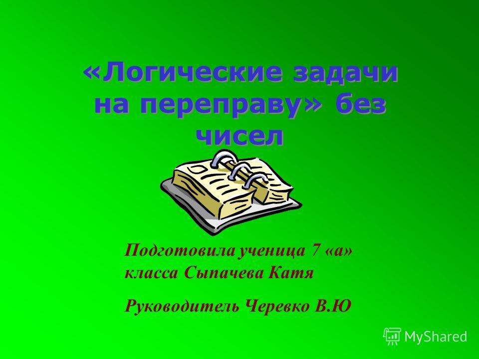 «Логические задачи на переправу» без чисел Подготовила ученица 7 «а» класса Сыпачева Катя Руководитель Черевко В.Ю