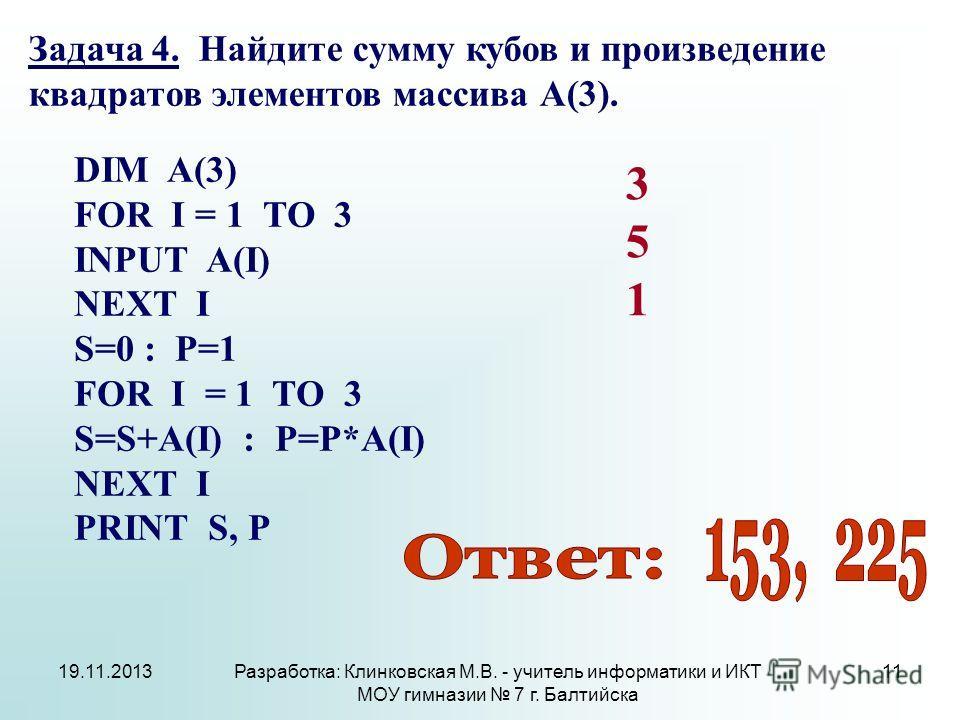 19.11.201311 Задача 4. Найдите сумму кубов и произведение квадратов элементов массива А(3). DIM A(3) FOR I = 1 TO 3 INPUT A(I) NEXT I S=0 : P=1 FOR I = 1 TO 3 S=S+A(I) : P=P*A(I) NEXT I PRINT S, P 351351 Разработка: Клинковская М.В. - учитель информа