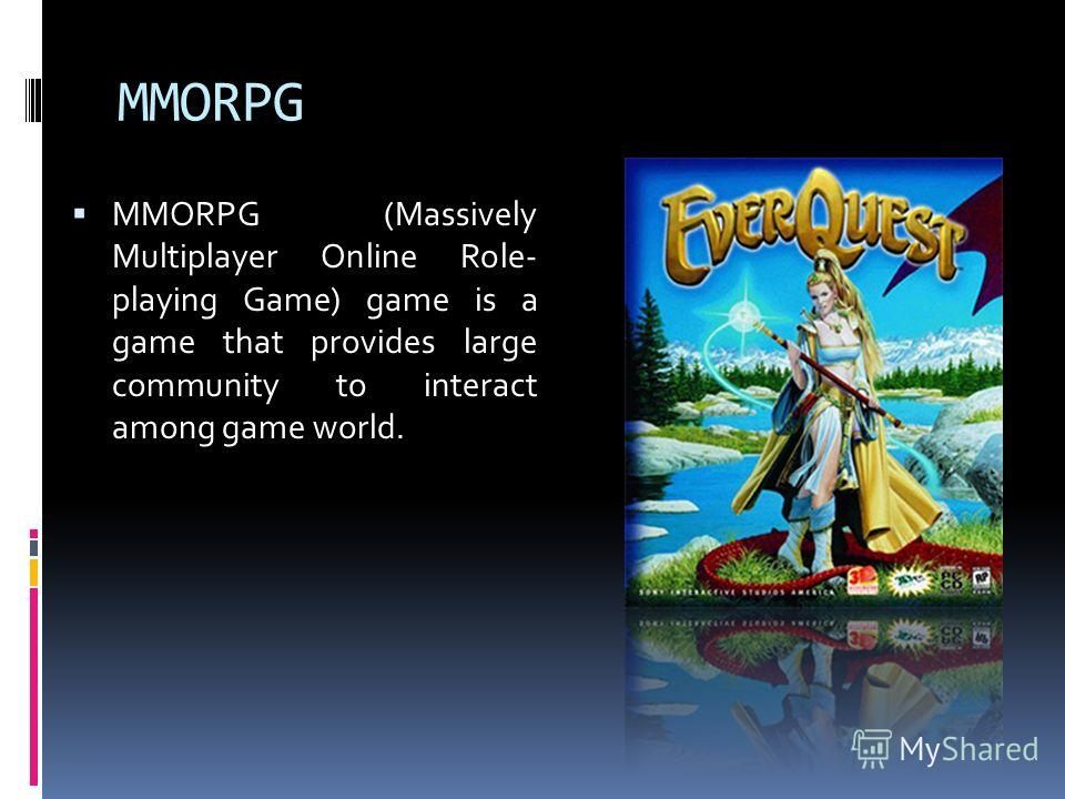 MMORPG MMORPG (Massively Multiplayer Online Role- playing Game) game is a game that provides large community to interact among game world.