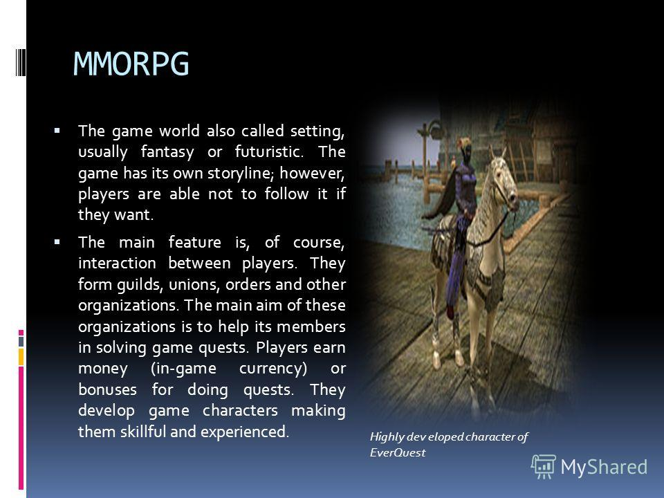 MMORPG The game world also called setting, usually fantasy or futuristic. The game has its own storyline; however, players are able not to follow it if they want. The main feature is, of course, interaction between players. They form guilds, unions,