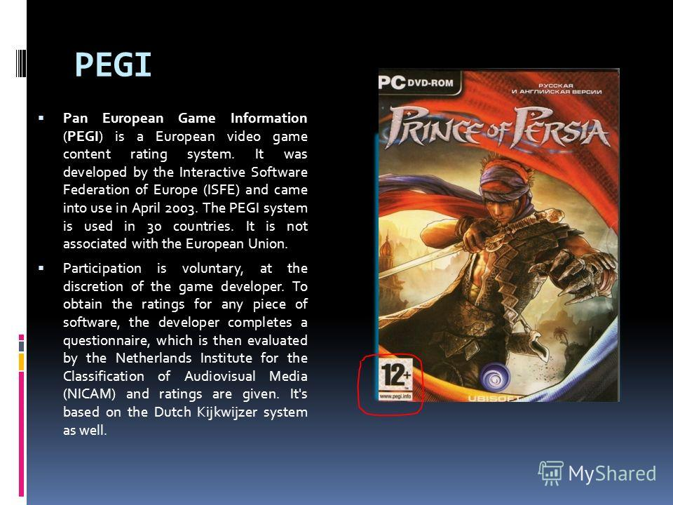 PEGI Pan European Game Information (PEGI) is a European video game content rating system. It was developed by the Interactive Software Federation of Europe (ISFE) and came into use in April 2003. The PEGI system is used in 30 countries. It is not ass