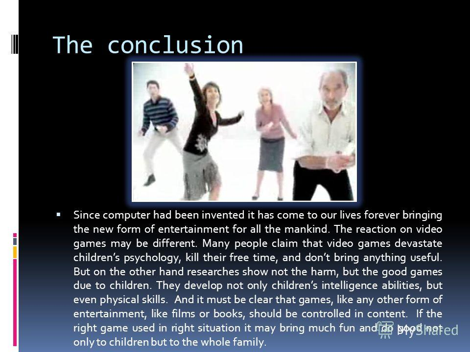 The conclusion Since computer had been invented it has come to our lives forever bringing the new form of entertainment for all the mankind. The reaction on video games may be different. Many people claim that video games devastate childrens psycholo