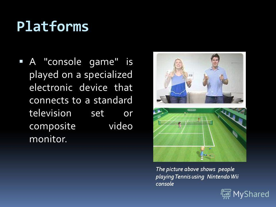 Platforms A console game is played on a specialized electronic device that connects to a standard television set or composite video monitor. The picture above shows people playing Tennis using Nintendo Wii console