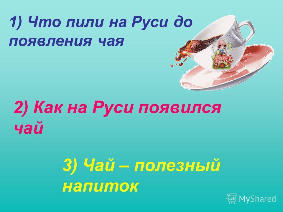 1) Что пили на Руси до появления чая 2) Как на Руси появился чай 3) Чай – полезный напиток
