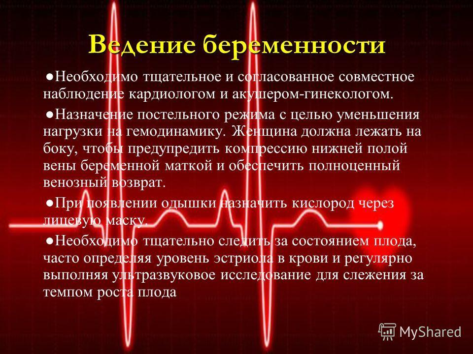 Ведение беременности Необходимо тщательное и согласованное совместное наблюдение кардиологом и акушером-гинекологом. Назначение постельного режима с целью уменьшения нагрузки на гемодинамику. Женщина должна лежать на боку, чтобы предупредить компресс