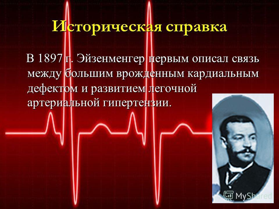 Историческая справка В 1897 г. Эйзенменгер первым описал связь между большим врожденным кардиальным дефектом и развитием легочной артериальной гипертензии. В 1897 г. Эйзенменгер первым описал связь между большим врожденным кардиальным дефектом и разв
