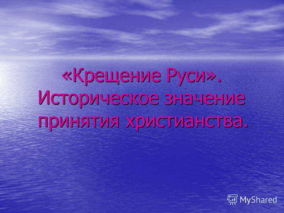 «Крещение Руси». Историческое значение принятия христианства. «Крещение Руси». Историческое значение принятия христианства.