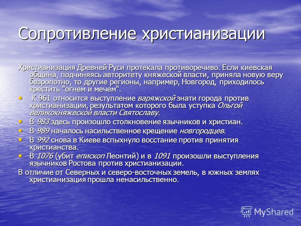Сопротивление христианизации Христианизация Древней Руси протекала противоречиво. Если киевская община, подчиняясь авторитету княжеской власти, приняла новую веру безропотно, то другие регионы, например, Новгород, приходилось крестить